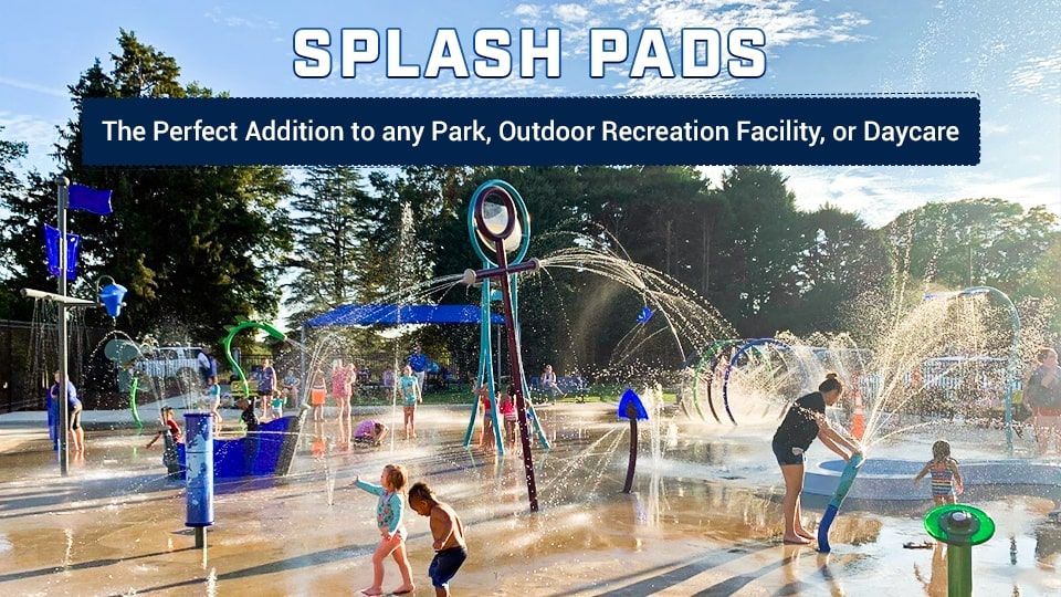 Splash Pads: The Perfect Addition to any Park, Outdoor Recreation Facility, or Daycare