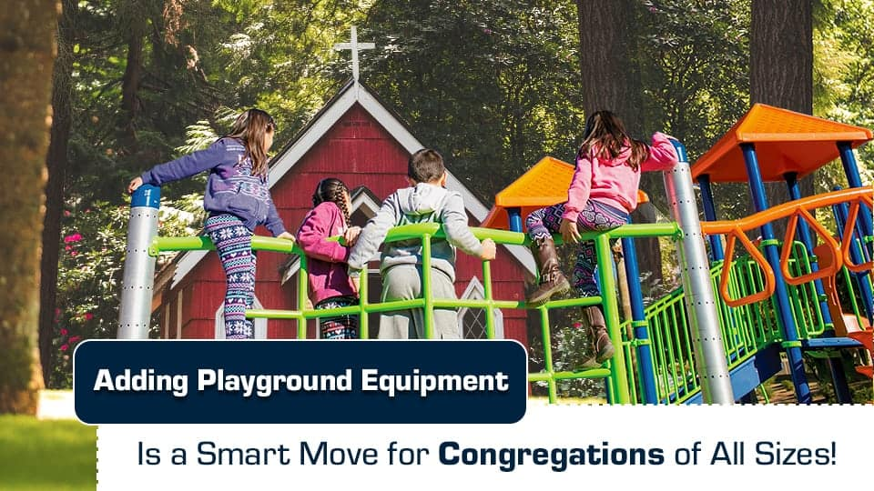 Adding Playground Equipment Is a Smart Move for Congregations of All Sizes!